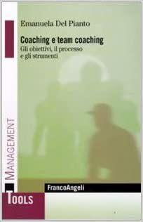 Del Pianto E., Coaching e team coaching. Gli obiettivi, il processo e gli strumenti