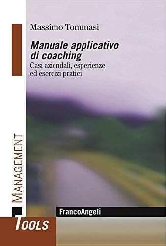 Tommasi M., Manuale applicativo di coaching. Casi aziendali, esperienze ed esercizi pratici